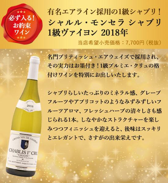 必ず入る!お約束ワイン有名エアライン採用の1級シャブリ!シャルル・モンセラ シャブリ1級ヴァイヨン 2018年 単品価格 5,200円名門ブリティッシュ・エアウェイズで採用され、その実力はお墨付き!1級プルミエ・クリュの格付けワインを特別にお出しいたします。シャブリらしいたっぷりのミネラル感、グレープフルーツやアプリコットのようなみずみずしいフルーツアロマ、フレッシュハーブの清々しさも感じられる1本。しなやかなストラクチャーを楽しみつつフィニッシュを迎えると、後味はスッキリとエレガントで、さすがの出来栄えです。