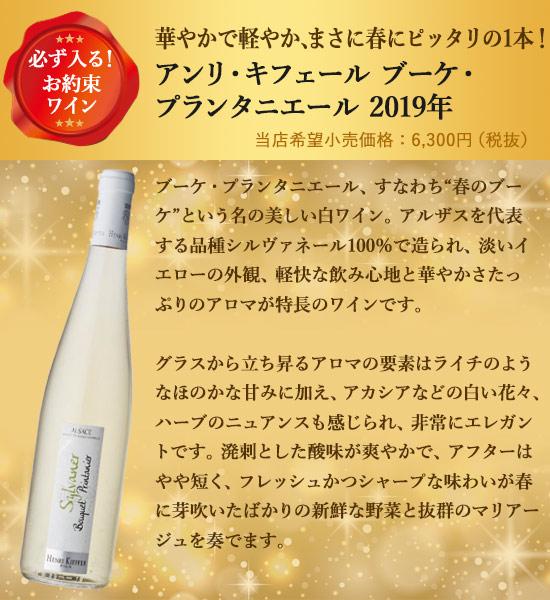 """必ず入る!お約束ワイン華やかで軽やか、まさに春にピッタリの1本!アンリ・キフェール ブーケ・プランタニエール 2019年 単品価格 6,300円ブーケ・プランタニエール、すなわち""""春のブーケ""""という名の美しい白ワイン。アルザスを代表する品種シルヴァネール100%で造られ、淡いイエローの外観、軽快な飲み心地と華やかさたっぷりのアロマが特長のワインです。グラスから立ち昇るアロマの要素はライチのようなほのかな甘みに加え、アカシアなどの白い花々、ハーブのニュアンスも感じられ、非常にエレガントです。溌剌とした酸味が爽やかで、アフターはやや短く、フレッシュかつシャープな味わいが春に芽吹いたばかりの新鮮な野菜と抜群のマリアージュを奏でます。"""